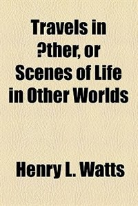 Book Travels in Æther, Or Scenes of Life in Other Worlds by Henry L. Watts
