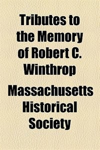 Book Tributes to the Memory of Robert C. Winthrop by Massachusetts Historical Society