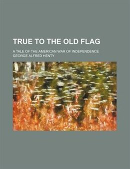 Book True to the old flag; a tale of the American war of independence by George Alfred Henty