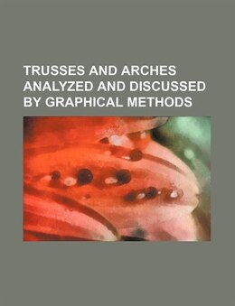 Book Trusses And Arches Analyzed And Discussed By Graphical Methods (volume 2) by Charles Ezra Greene