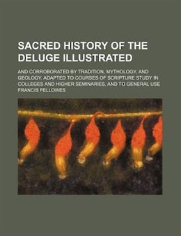 Book Sacred History Of The Deluge Illustrated; And Corroborated By Tradition, Mythology, And Geology… by Francis Fellowes