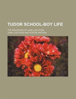 Book Tudor School-boy Life; The Dialogues Of Juan Luis Vives by Juan Luis Vives