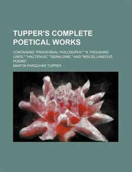 "Book Tupper's Complete Poetical Works; Containing ""proverbial Philosophy,"" ""a Thousand Lines,"" ""hactenus… by Martin Farquhar Tupper"