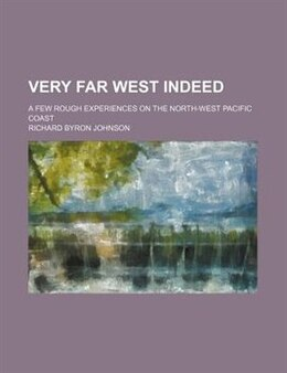 Book Very Far West Indeed; A Few Rough Experiences On The North-west Pacific Coast by Richard Byron Johnson