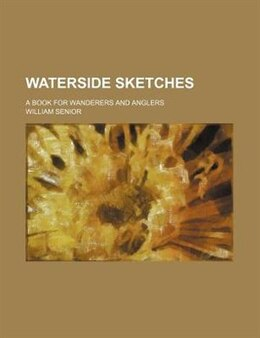 Book Waterside Sketches; A Book For Wanderers And Anglers by William Senior