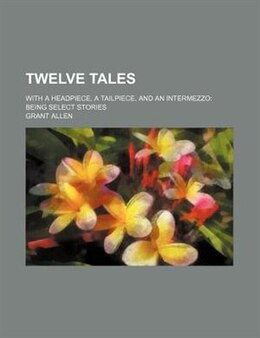 Book Twelve Tales; With A Headpiece, A Tailpiece, And An Intermezzo Being Select Stories by Grant Allen