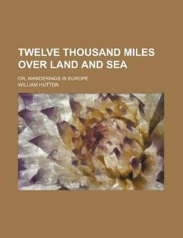 Book Twelve Thousand Miles Over Land And Sea; Or, Wanderings In Europe by William Hutton