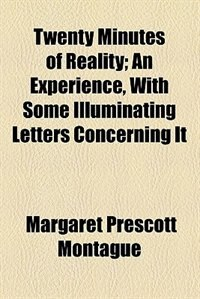 Book Twenty Minutes of Reality; An Experience, With Some Illuminating Letters Concerning It by Margaret Prescott Montague