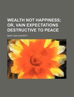Book Wealth Not Happiness; Or, Vain Expectations Destructive To Peace by Mary Ann Everritt