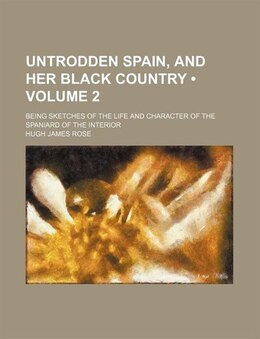 Book Untrodden Spain, And Her Black Country (volume 2); Being Sketches Of The Life And Character Of The… by Hugh James Rose