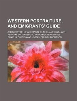 Book Western Portraiture, And Emigrants' Guide; A Description Of Wisconsin, Illinois, And Iowa  With… by Daniel S. Curtiss