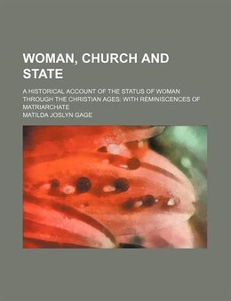 Book Woman, Church And State; A Historical Account Of The Status Of Woman Through The Christian Ages… by Matilda Joslyn Gage
