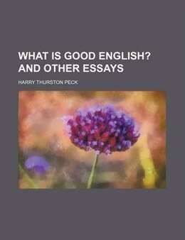 Book What Is Good English?; And Other Essays by Harry Thurston Peck