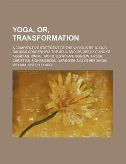 Book Yoga, Or, Transformation; A Comparative Statement Of The Various Religious Dogmas Concerning The… by William Joseph Flagg