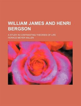 Book William James And Henri Bergson; A Study In Contrasting Theories Of Life by Horace Meyer Kallen
