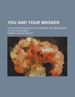 Book You And Your Broker; Your Duties And Rights As Customer, His Obligations To You As An Agent by Robert Lincoln Smitley