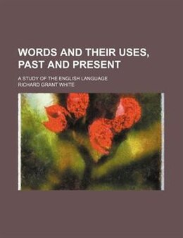 Book Words And Their Uses, Past And Present; A Study Of The English Language by Richard Grant White