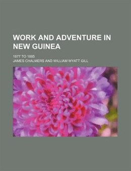 Book Work And Adventure In New Guinea; 1877 To 1885 by James Chalmers
