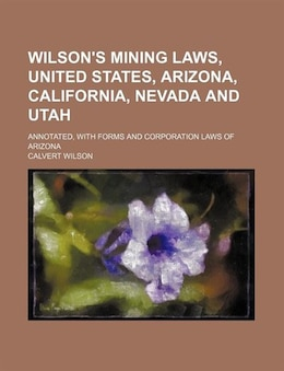Book Wilson's Mining Laws, United States, Arizona, California, Nevada And Utah; Annotated, With Forms… by Calvert Wilson