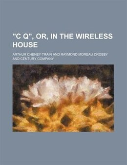 """Book c Q"""", Or, in the Wireless House (1912) by Arthur Cheney Train"""