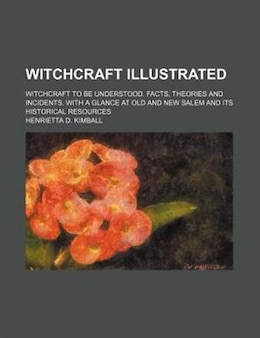 Book Witchcraft Illustrated; Witchcraft To Be Understood. Facts, Theories And Incidents. With A Glance… by Henrietta D. Kimball