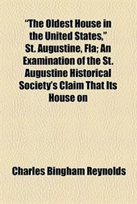 "Book ""The Oldest House in the United States,"" St. Augustine, Fla; An Examination of the St. Augustine… by Charles Bingham Reynolds"