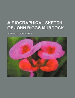 Book A Biographical Sketch of John Riggs Murdock by Joseph Marion Tanner