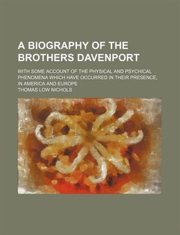 Book A Biography Of The Brothers Davenport; With Some Account Of The Physical And Psychical Phenomena… by Thomas Low Nichols