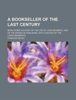 Book A   Bookseller of the Last Century; Being Some Account of the Life of John Newbery, and of the… by Charles Welsh