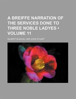 Book A Breiffe Narration Of The Services Done To Three Noble Ladyes (volume 11) by Gilbert Blakhal
