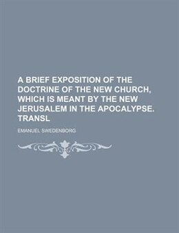 Book A Brief Exposition Of The Doctrine Of The New Church, Which Is Meant By The New Jerusalem In The… by Emanuel Swedenborg