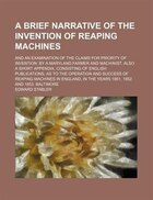 A Brief Narrative Of The Invention Of Reaping Machines; And An Examination Of The Claims For…