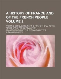 Book A History Of France And Of The French People Volume 2; From The Establishment Of The Franks In Gaul… by George Moir Bussey
