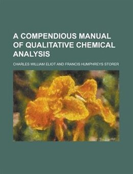 Book A Compendious Manual of Qualitative Chemical Analysis by Charles William Eliot