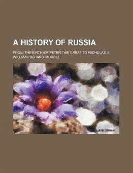 Book A History Of Russia; From The Birth Of Peter The Great To Nicholas Ii. by William Richard Morfill