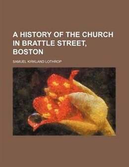 Book A History of the Church in Brattle Street, Boston by Samuel Kirkland Lothrop
