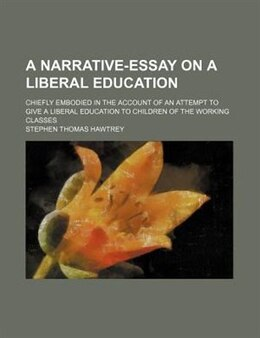 Book A Narrative-essay On A Liberal Education; Chiefly Embodied In The Account Of An Attempt To Give A… by Stephen Thomas Hawtrey