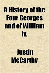 Book A History of the Four Georges and of William Iv, by Justin McCarthy
