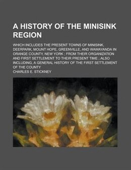Book A history of the Minisink Region; which includes the present towns of Minisink, Deerpark, Mount… by Charles E. Stickney