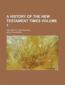 Book A History Of The New Testament Times; The Time Of The Apostles Volume 1 by Adolf Hausrath