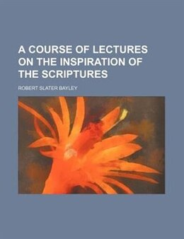 Book A Course of Lectures on the Inspiration of the Scriptures by Robert Slater Bayley