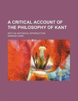 Book A Critical Account Of The Philosophy Of Kant; With An Historical Introduction by Edward Caird
