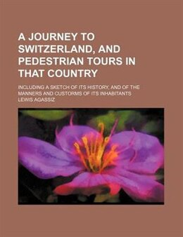 Book A Journey To Switzerland, And Pedestrian Tours In That Country; Including A Sketch Of Its History… by Lewis Agassiz