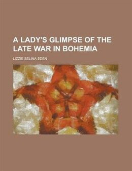 Book A Lady's Glimpse of the Late War in Bohemia by Lizzie Selina Eden