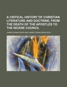 Book A Critical History Of Christian Literature And Doctrine, From The Death Of The Apostles To The… by James Donaldson