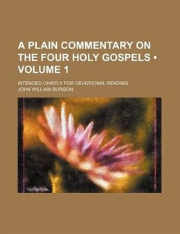 Book A Plain Commentary On The Four Holy Gospels (volume 1); Intended Chiefly For Devotional Reading by John William Burgon
