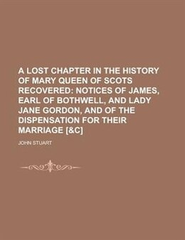 Book A Lost Chapter In The History Of Mary Queen Of Scots Recovered by John Stuart