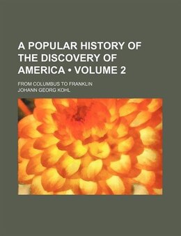 Book A Popular History Of The Discovery Of America (volume 2); From Columbus To Franklin by Johann Georg Kohl