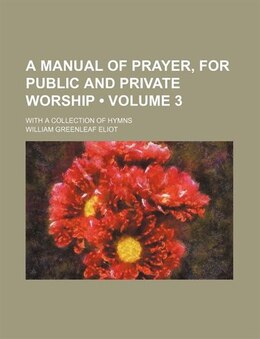 Book A Manual Of Prayer, For Public And Private Worship (volume 3); With A Collection Of Hymns by William Greenleaf Eliot