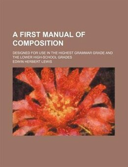 Book A First Manual Of Composition; Designed For Use In The Highest Grammar Grade And The Lower High… by Edwin Herbert Lewis